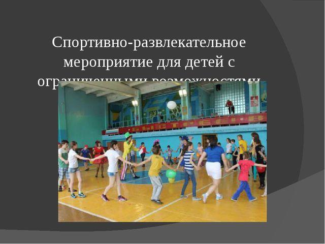 Спортивно-развлекательное мероприятие для детей с ограниченными возможностям...