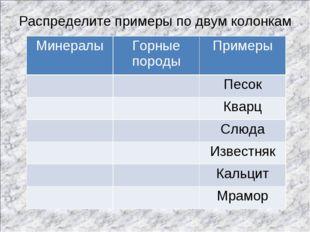 Распределите примеры по двум колонкам МинералыГорные породыПримеры Песок