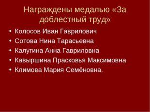 Награждены медалью «За доблестный труд» Колосов Иван Гаврилович Сотова Нина Т