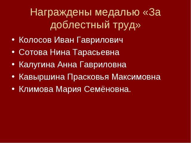 Награждены медалью «За доблестный труд» Колосов Иван Гаврилович Сотова Нина Т...