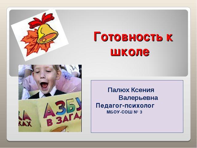 Готовность к школе Палюх Ксения Валерьевна Педагог-психолог МБОУ-СОШ № 3