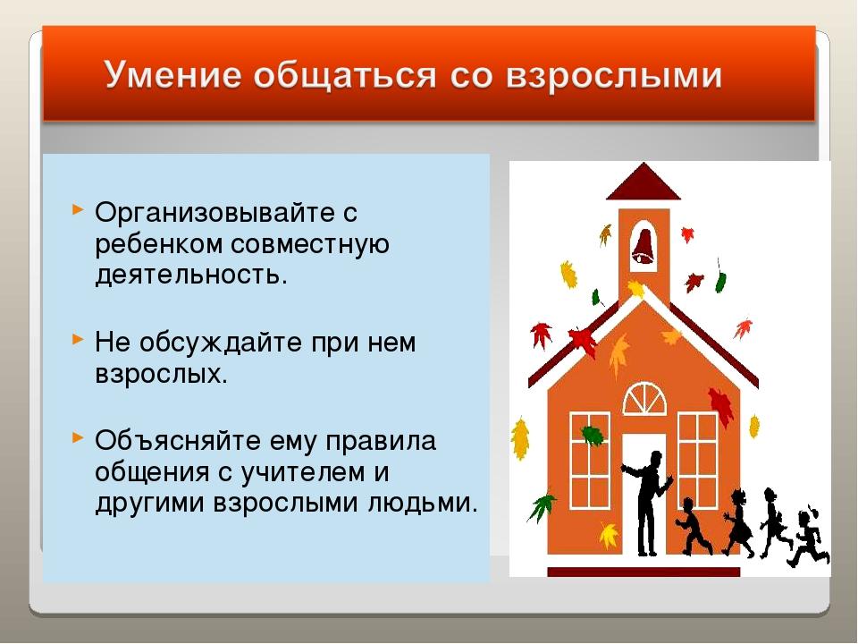 Организовывайте с ребенком совместную деятельность. Не обсуждайте при нем вз...