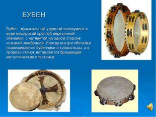 БУБЕН Бубен - музыкальный ударный инструмент в виде неширокой круглой деревян
