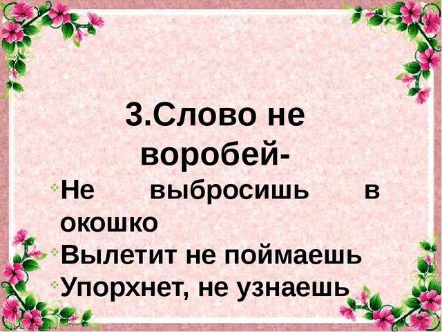 3.Слово не воробей- Не выбросишь в окошко Вылетит не поймаешь Упорхнет, не у...