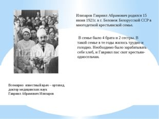 Илизаров Гавриил Абрамович родился 15 июня 1921г. в г. Беловеж Белорусской СС