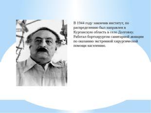 В 1944 году закончив институт, по распределению был направлен в Курганскую об