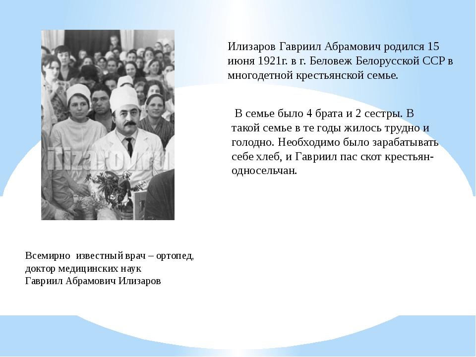Илизаров Гавриил Абрамович родился 15 июня 1921г. в г. Беловеж Белорусской СС...