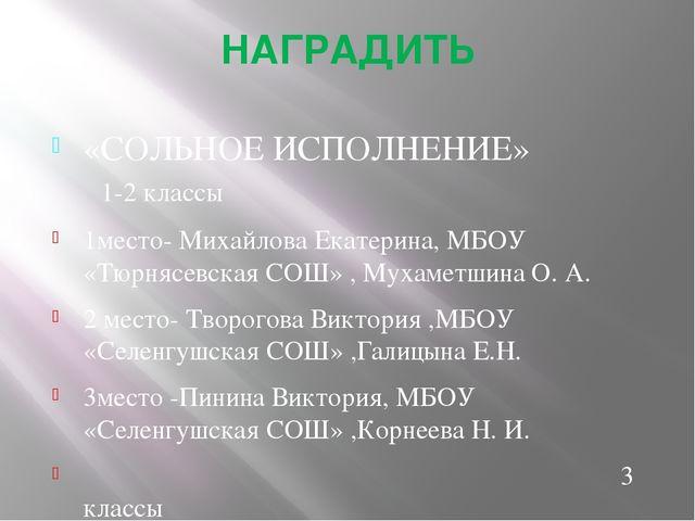 НАГРАДИТЬ «СОЛЬНОЕ ИСПОЛНЕНИЕ» 1-2 классы 1место- Михайлова Екатерина, МБОУ «...