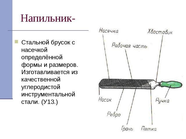 Напильник- Стальной брусок с насечкой определённой формы и размеров. Изготавл...