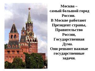 Москва – самый большой город России. В Москве работают Президент страны, Прав
