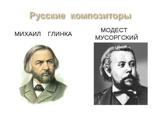 МИХАИЛ ГЛИНКА МОДЕСТ МУСОРГСКИЙ