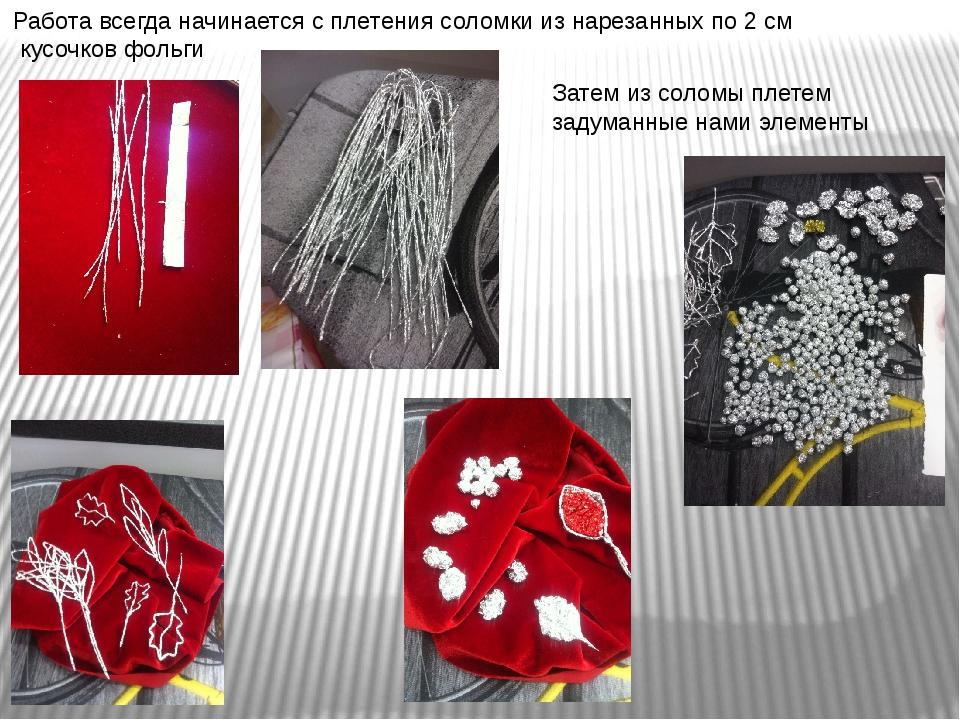 Работа всегда начинается с плетения соломки из нарезанных по 2 см кусочков фо...