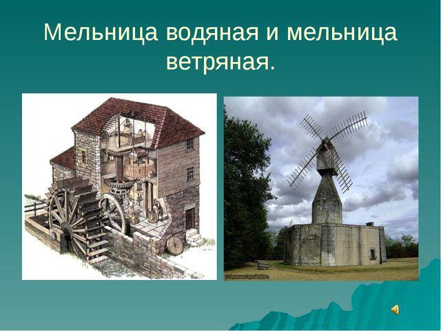 Мельница водяная и мельница ветряная.