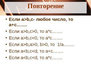 Повторение Если a>b,c- любое число, то a+c……. Если a>b,c>0, то a*c……. Если a>