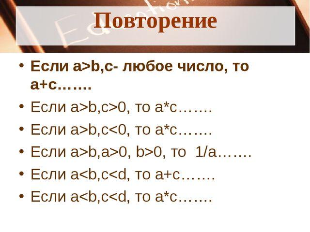 Повторение Если a>b,c- любое число, то a+c……. Если a>b,c>0, то a*c……. Если a>...