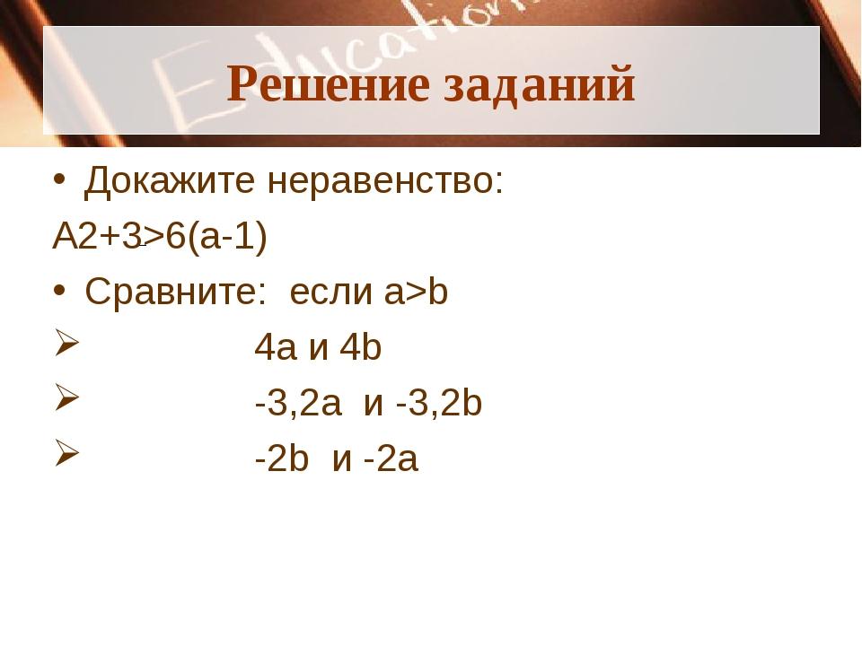 Решение заданий Докажите неравенство: А2+3>6(а-1) Сравните: если a>b 4а и 4b...