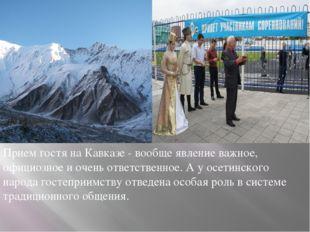 Прием гостя на Кавказе - вообще явление важное, официозное и очень ответствен