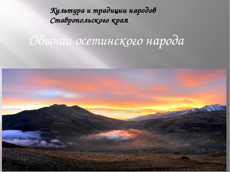 Культура и традиции народов Ставропольского края Обычаи осетинского народа