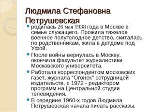 Людмила Стефановна Петрушевская родилась 26 мая 1938 года в Москве в семье сл