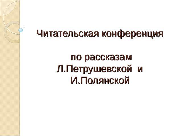 Читательская конференция по рассказам Л.Петрушевской и И.Полянской