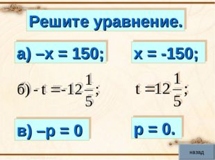 Решите уравнение. а) –х = 150; в) –р = 0 х = -150; р = 0. назад