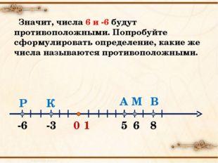 0 1 А -3 -6 6 В М К Р 5 8 Значит, числа 6 и -6 будут противоположными. Попроб