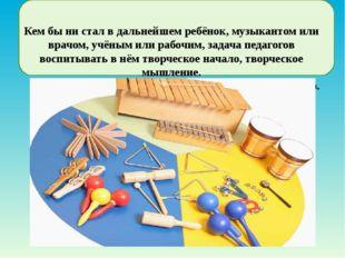 Кем бы ни стал в дальнейшем ребёнок, музыкантом или врачом, учёным или рабоч