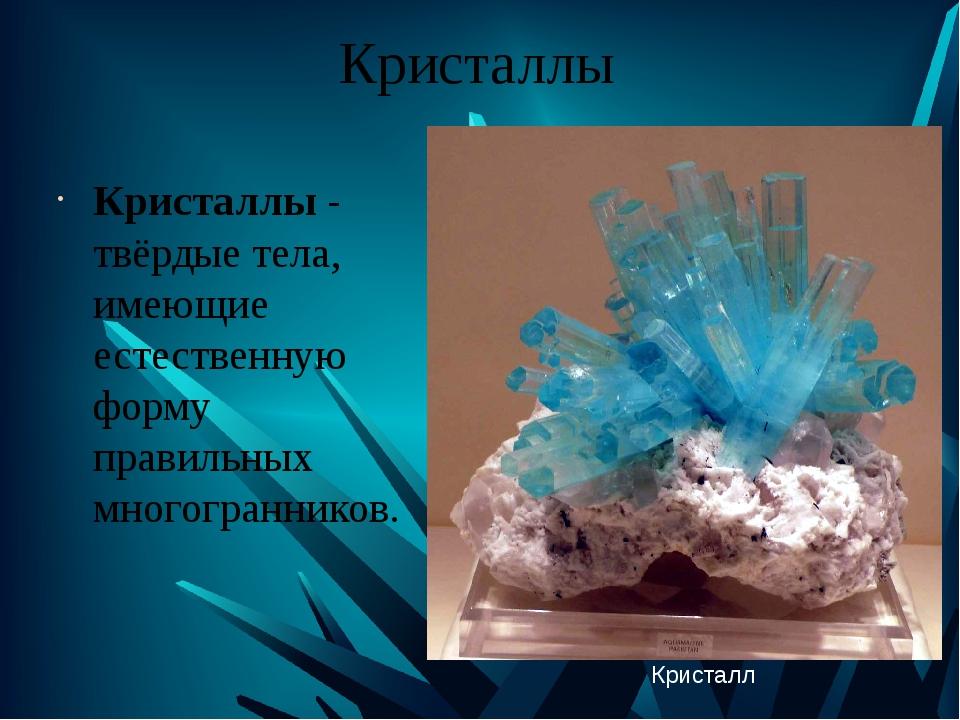 Кристаллы Кристаллы - твёрдые тела, имеющие естественную форму правильных мно...