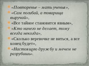 «Повторенье – мать ученья», «Сам погибай, а товарища выручай», «Все тайное ст