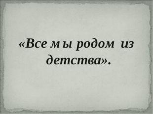 «Все мы родом из детства».