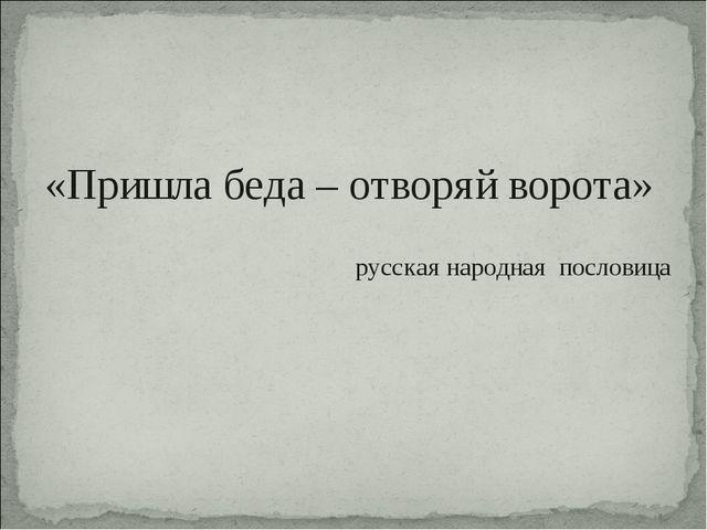 «Пришла беда – отворяй ворота» русская народная пословица