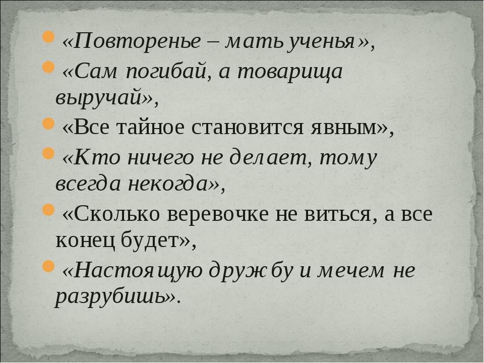 «Повторенье – мать ученья», «Сам погибай, а товарища выручай», «Все тайное ст...