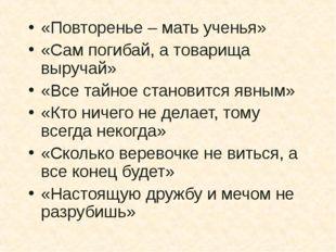 «Повторенье – мать ученья» «Сам погибай, а товарища выручай» «Все тайное стан