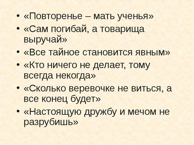 «Повторенье – мать ученья» «Сам погибай, а товарища выручай» «Все тайное стан...