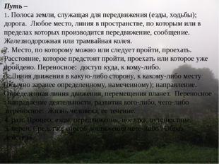 Путь – 1. Полоса земли, служащая для передвижения (езды, ходьбы); дорога. Люб
