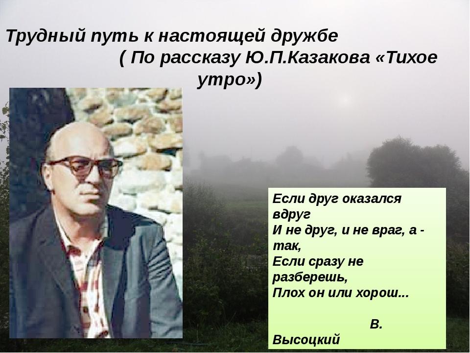 Трудный путь к настоящей дружбе ( По рассказу Ю.П.Казакова «Тихое утро») Если...