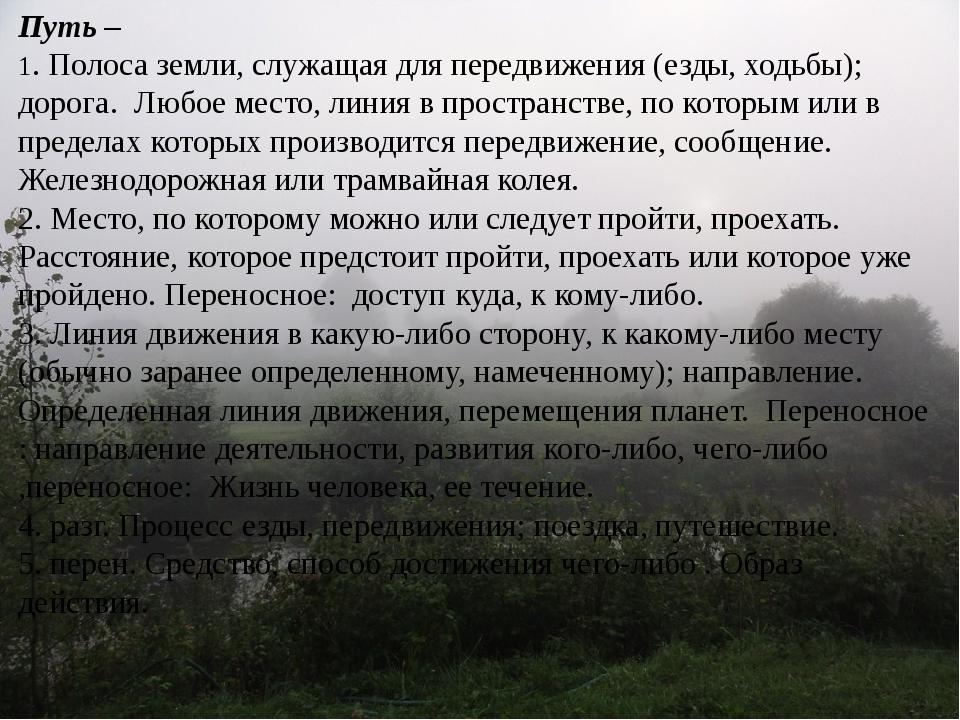 Путь – 1. Полоса земли, служащая для передвижения (езды, ходьбы); дорога. Люб...