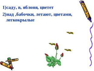 1)саду, в, яблоня, цветет 2)над ,бабочки, летают, цветами, легкокрылые