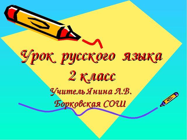 Урок русского языка 2 класс Учитель Янина Л.В. Борковская СОШ