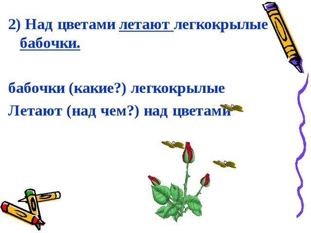 2) Над цветами летают легкокрылые бабочки. бабочки (какие?) легкокрылые Летаю...