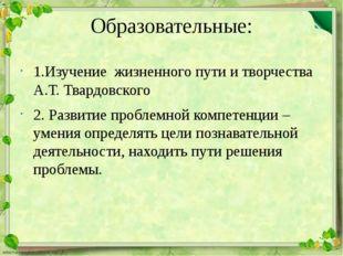 Образовательные: 1.Изучение жизненного пути и творчества А.Т. Твардовского 2.