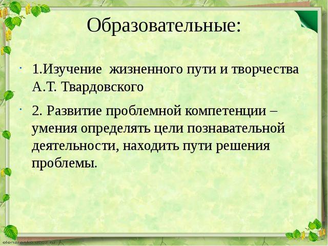 Образовательные: 1.Изучение жизненного пути и творчества А.Т. Твардовского 2....