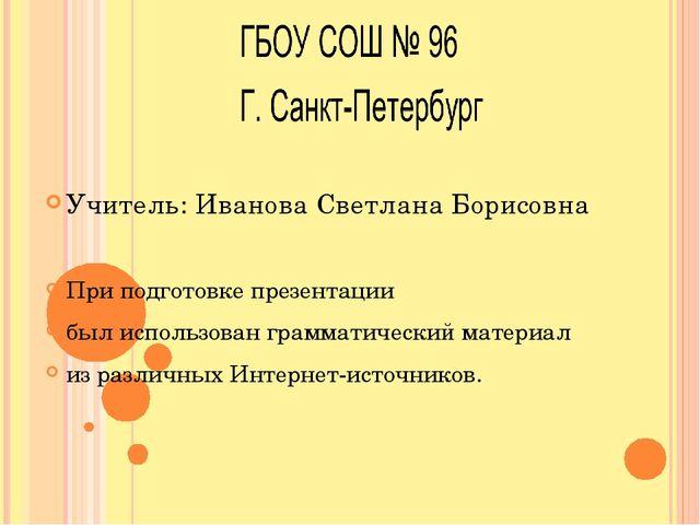 Учитель: Иванова Светлана Борисовна При подготовке презентации был использов...