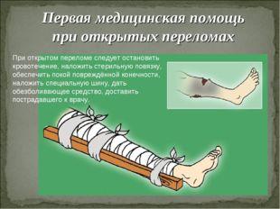 Первая медицинская помощь при открытых переломах При открытом переломе следуе