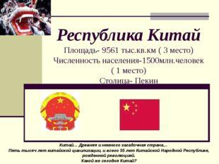 Республика Китай Площадь- 9561 тыс.кв.км ( 3 место) Численность населения-15