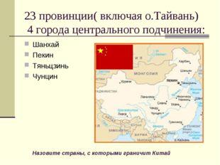 23 провинции( включая о.Тайвань) 4 города центрального подчинения: Шанхай Пек