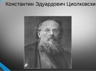 Константин Эдуардович Циолковский.