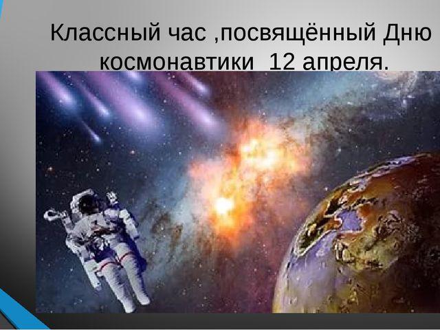 Классный час ,посвящённый Дню космонавтики 12 апреля.