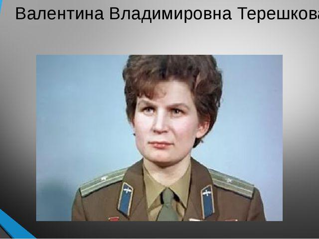 Валентина Владимировна Терешкова.