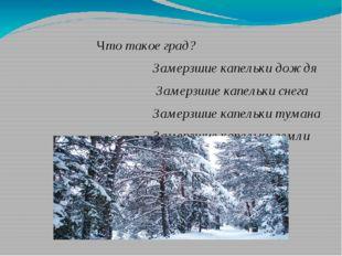 Что такое град? Замерзшие капельки дождя Замерзшие капельки снега Замерзшие